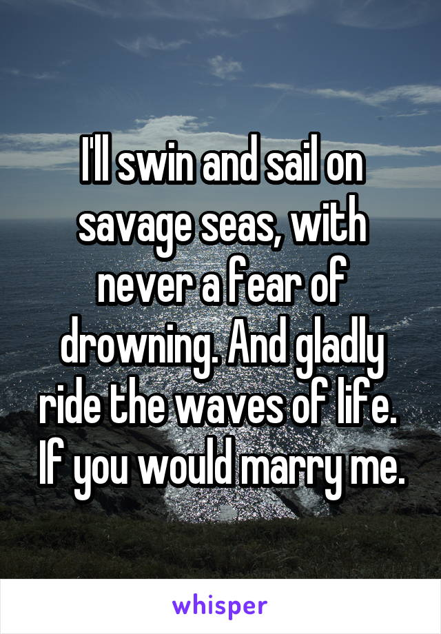 I'll swin and sail on savage seas, with never a fear of drowning. And gladly ride the waves of life.  If you would marry me.