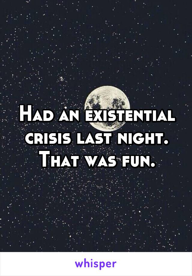 Had an existential crisis last night. That was fun.