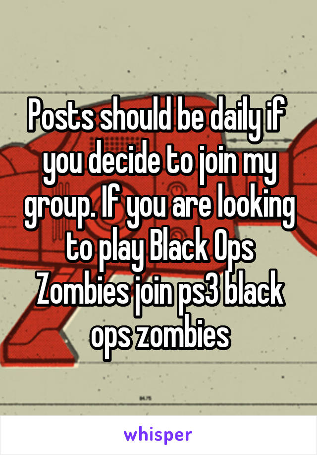 Posts should be daily if  you decide to join my group. If you are looking to play Black Ops Zombies join ps3 black ops zombies