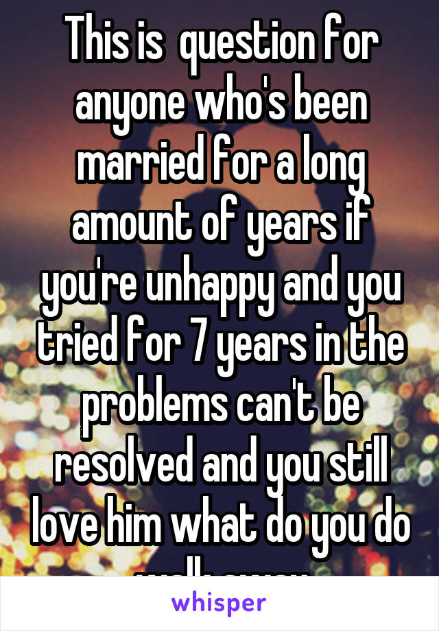 This is  question for anyone who's been married for a long amount of years if you're unhappy and you tried for 7 years in the problems can't be resolved and you still love him what do you do walk away