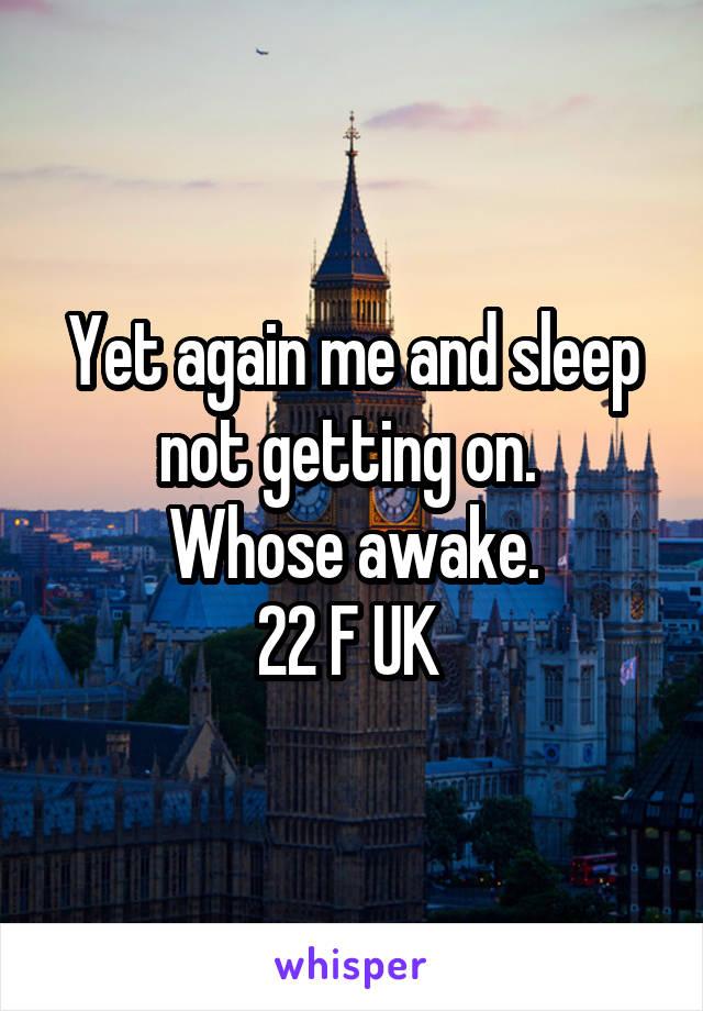 Yet again me and sleep not getting on.  Whose awake. 22 F UK
