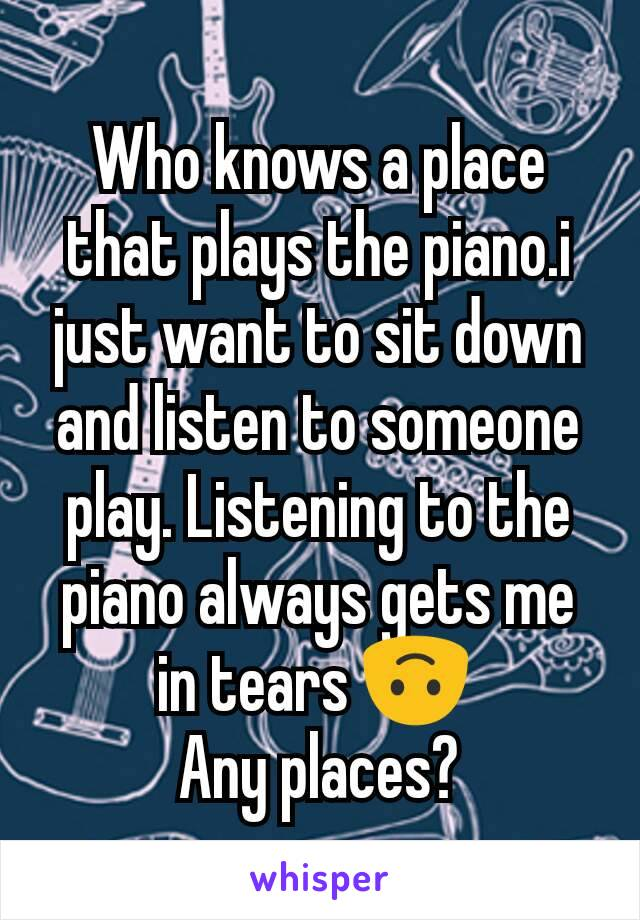 Who knows a place that plays the piano.i just want to sit down and listen to someone play. Listening to the piano always gets me in tears 🙃  Any places?