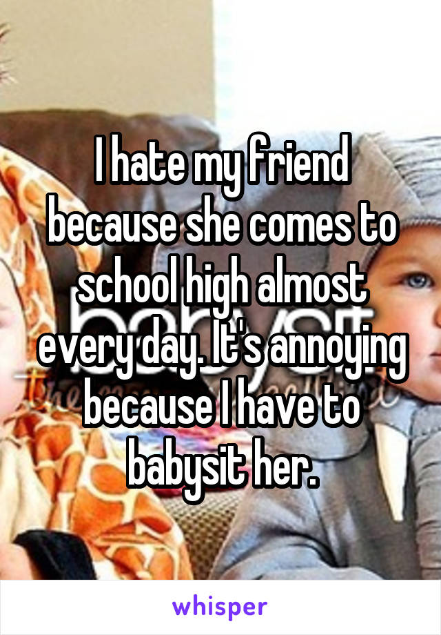 I hate my friend because she comes to school high almost every day. It's annoying because I have to babysit her.
