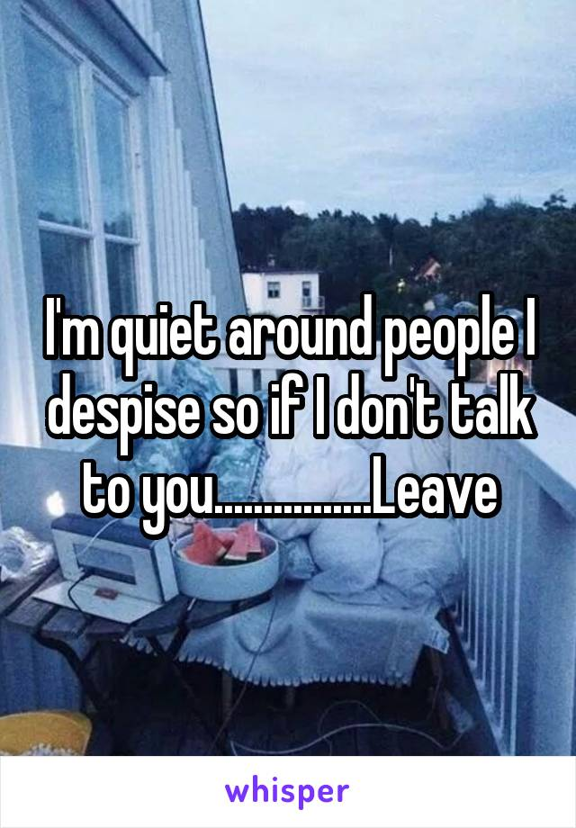 I'm quiet around people I despise so if I don't talk to you................Leave