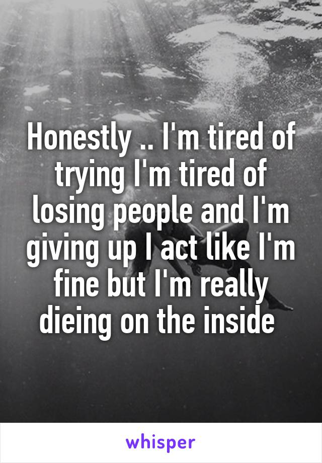 Honestly .. I'm tired of trying I'm tired of losing people and I'm giving up I act like I'm fine but I'm really dieing on the inside