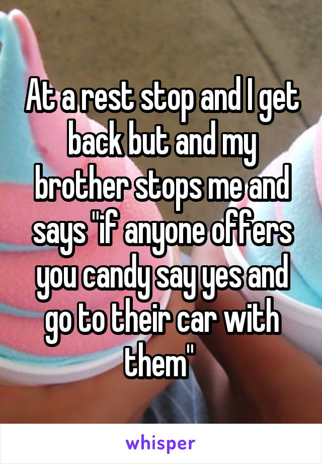 """At a rest stop and I get back but and my brother stops me and says """"if anyone offers you candy say yes and go to their car with them"""""""