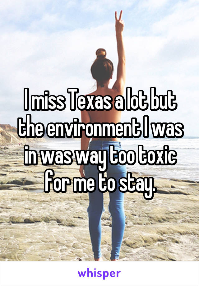 I miss Texas a lot but the environment I was in was way too toxic for me to stay.