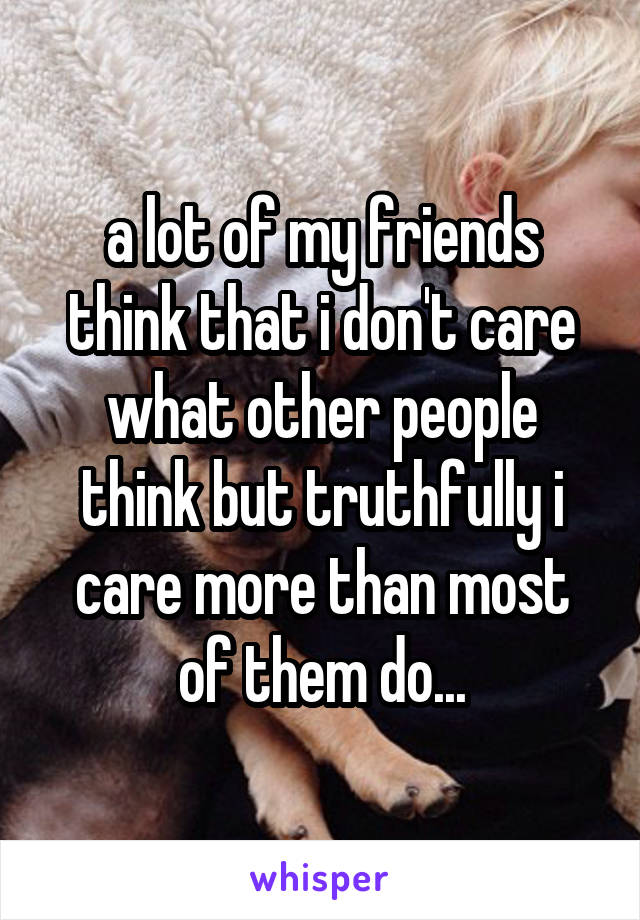 a lot of my friends think that i don't care what other people think but truthfully i care more than most of them do...