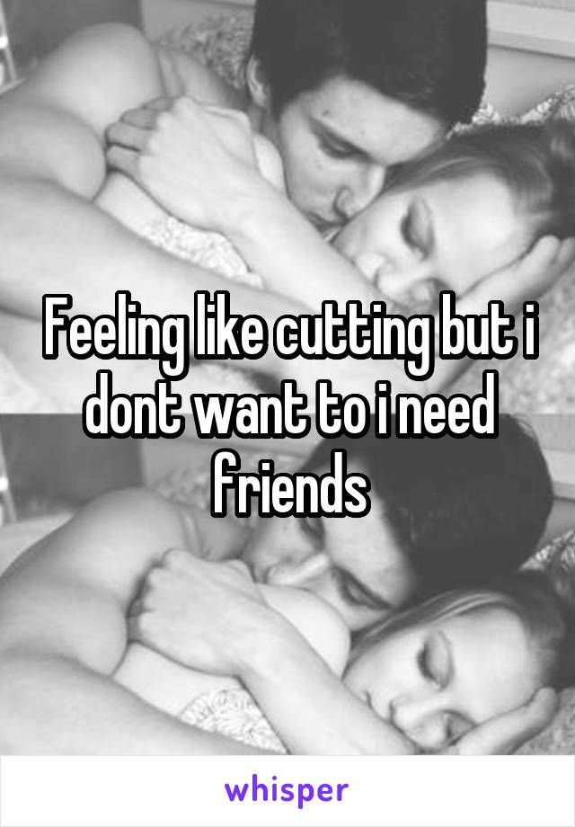 Feeling like cutting but i dont want to i need friends