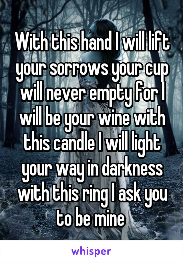 With this hand I will lift your sorrows your cup will never empty for I will be your wine with this candle I will light your way in darkness with this ring I ask you to be mine