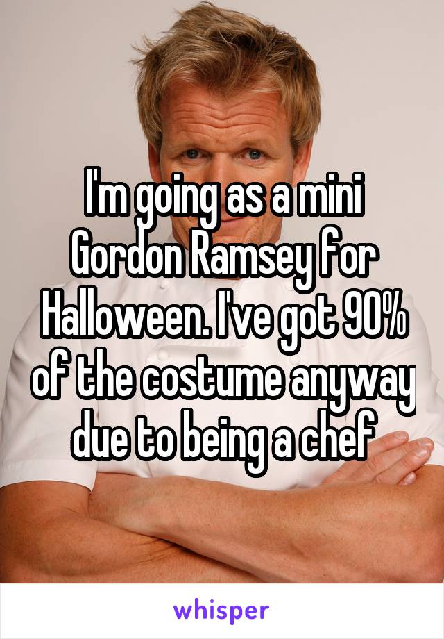 I'm going as a mini Gordon Ramsey for Halloween. I've got 90% of the costume anyway due to being a chef