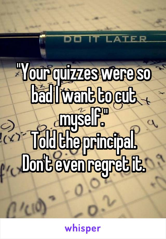 """""""Your quizzes were so bad I want to cut myself."""" Told the principal. Don't even regret it."""