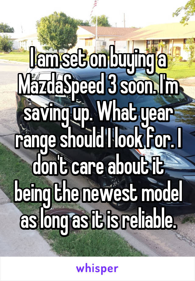 I am set on buying a MazdaSpeed 3 soon. I'm saving up. What year range should I look for. I don't care about it being the newest model as long as it is reliable.