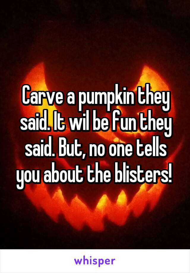 Carve a pumpkin they said. It wil be fun they said. But, no one tells you about the blisters!