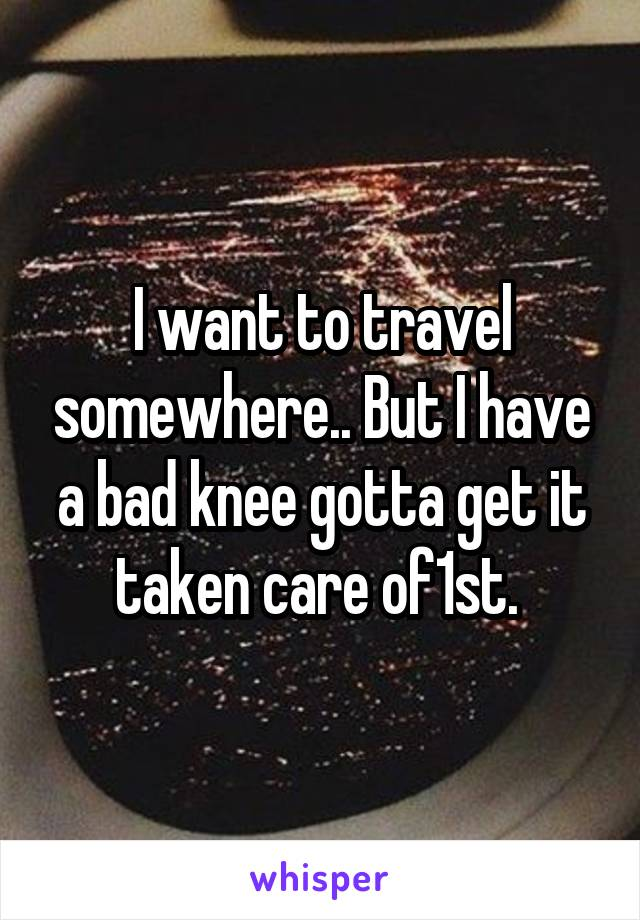 I want to travel somewhere.. But I have a bad knee gotta get it taken care of1st.
