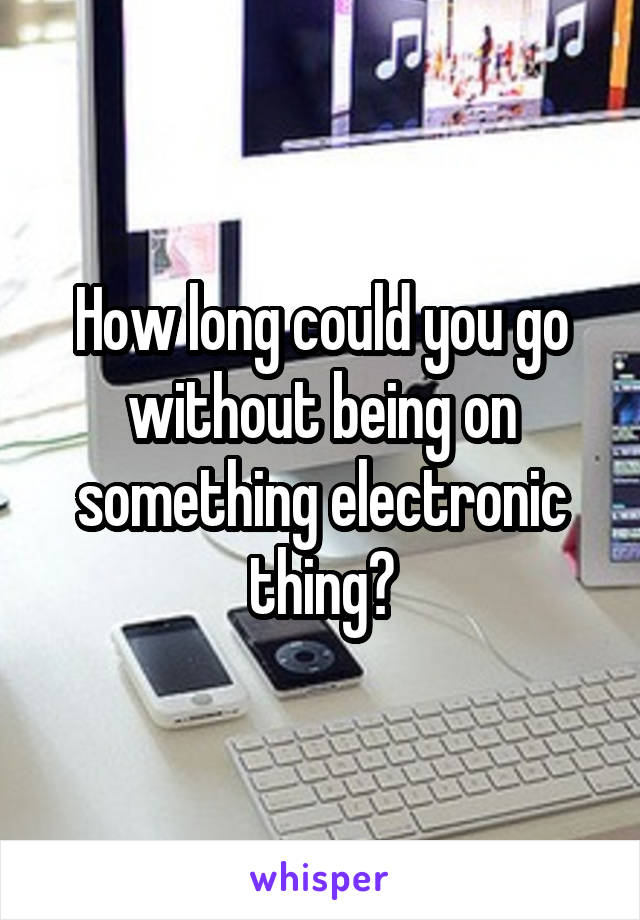 How long could you go without being on something electronic thing?