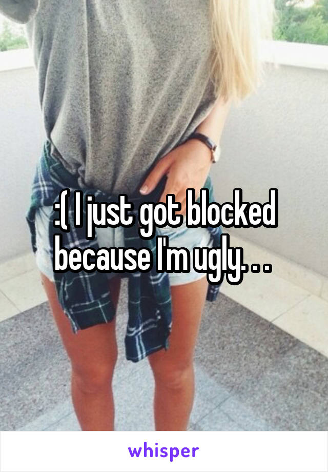 :( I just got blocked because I'm ugly. . .