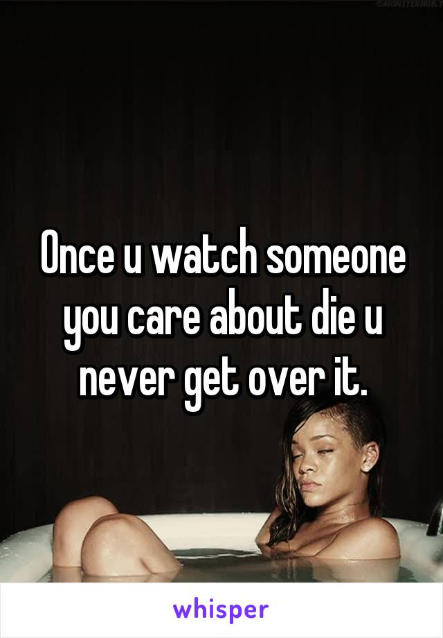 Once u watch someone you care about die u never get over it.