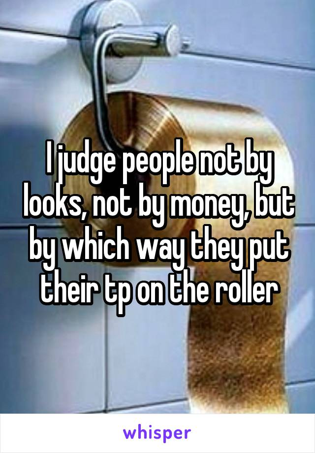 I judge people not by looks, not by money, but by which way they put their tp on the roller