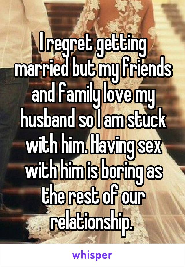 I regret getting married but my friends and family love my husband so I am stuck with him. Having sex with him is boring as the rest of our relationship.