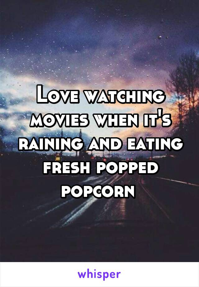 Love watching movies when it's raining and eating fresh popped popcorn