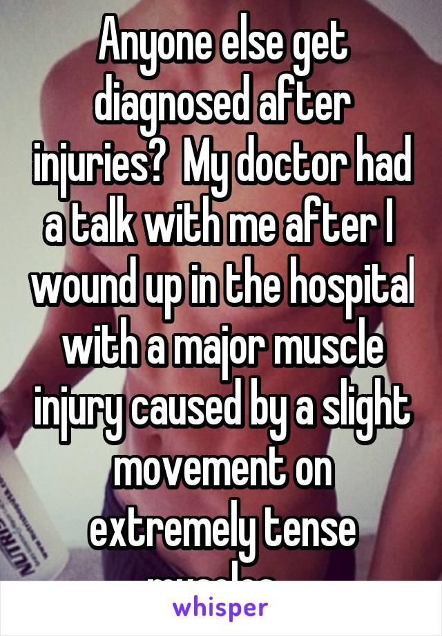 Anyone else get diagnosed after injuries?  My doctor had a talk with me after I  wound up in the hospital with a major muscle injury caused by a slight movement on extremely tense muscles.