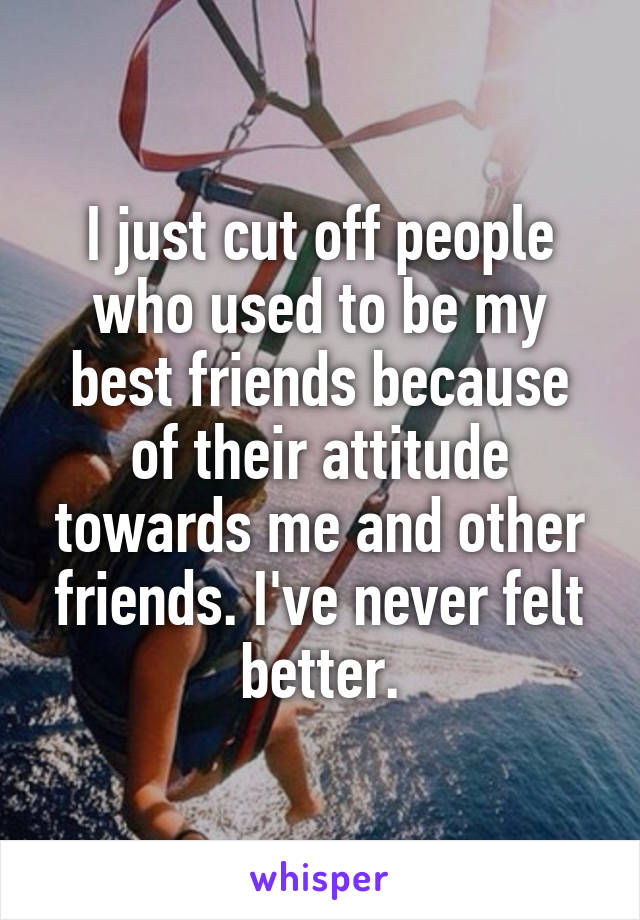 I just cut off people who used to be my best friends because of their attitude towards me and other friends. I've never felt better.