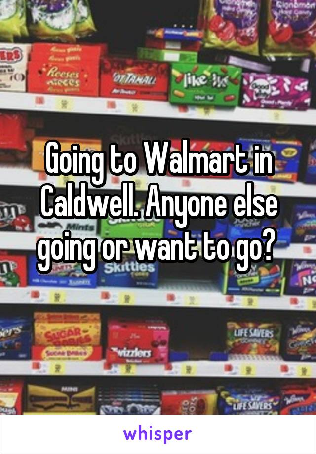 Going to Walmart in Caldwell. Anyone else going or want to go?