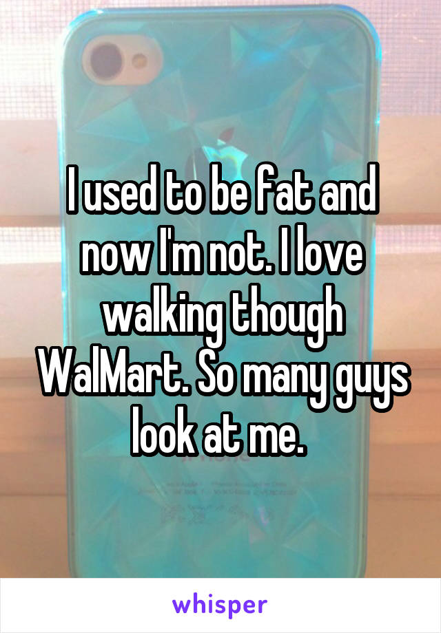I used to be fat and now I'm not. I love walking though WalMart. So many guys look at me.