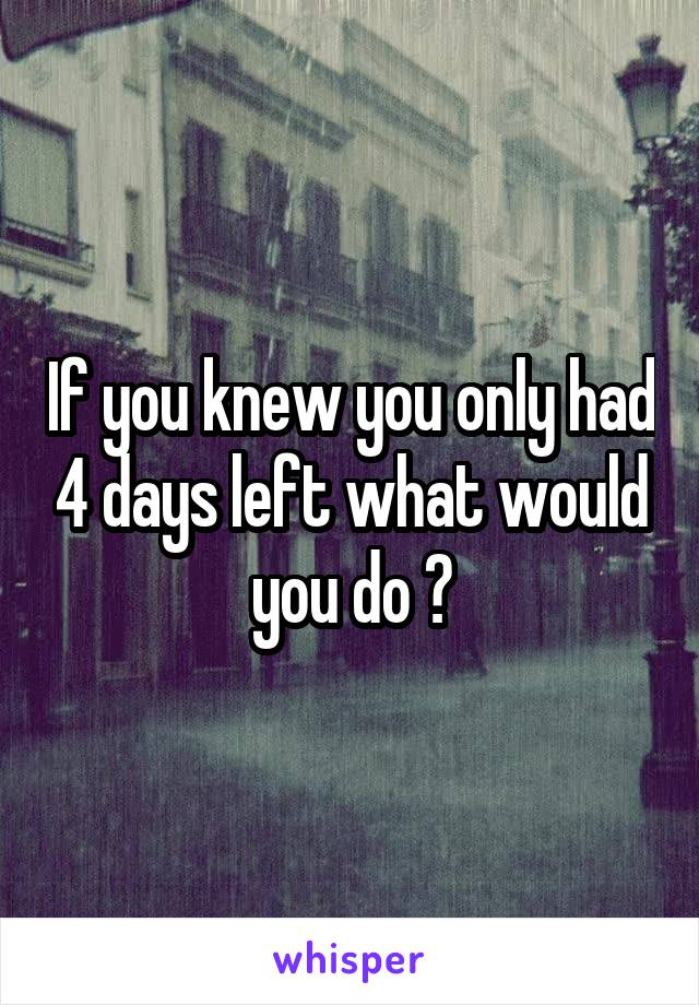 If you knew you only had 4 days left what would you do ?