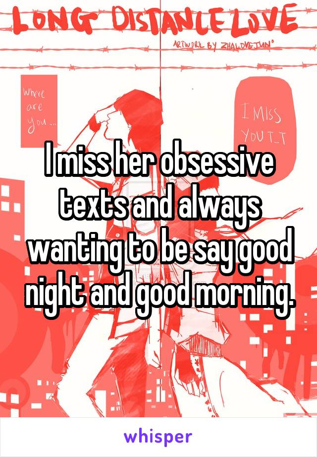 I miss her obsessive texts and always wanting to be say good night and good morning.