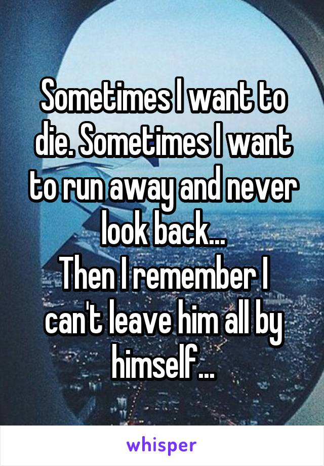 Sometimes I want to die. Sometimes I want to run away and never look back... Then I remember I can't leave him all by himself...