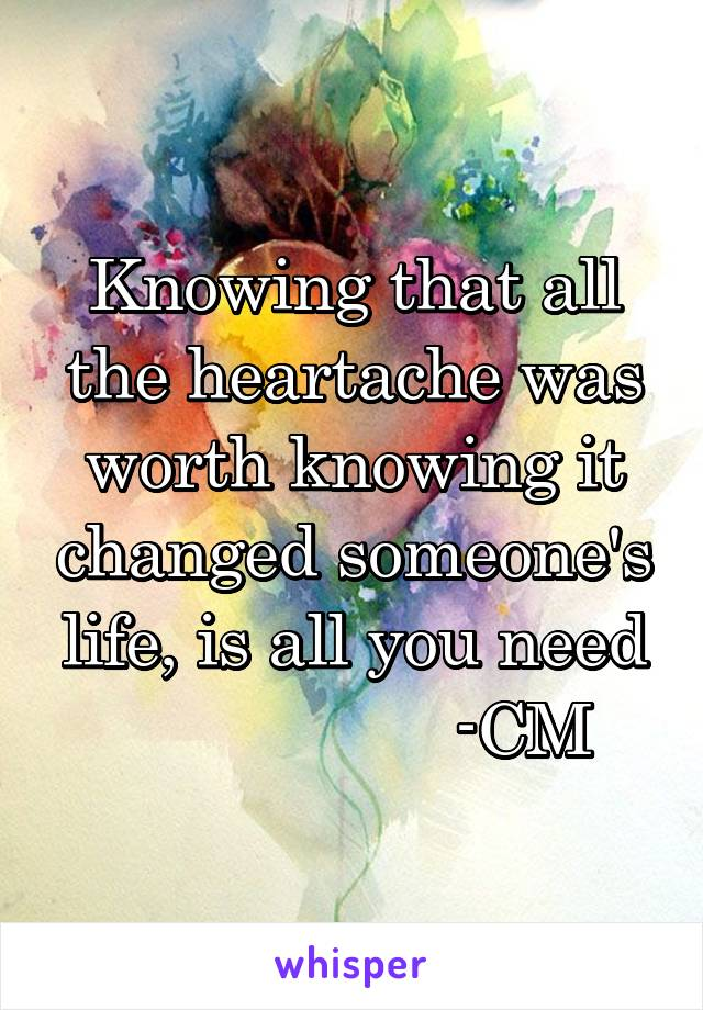 Knowing that all the heartache was worth knowing it changed someone's life, is all you need                   -CM