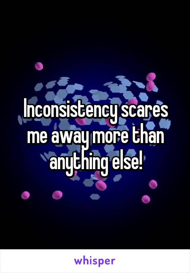 Inconsistency scares me away more than anything else!