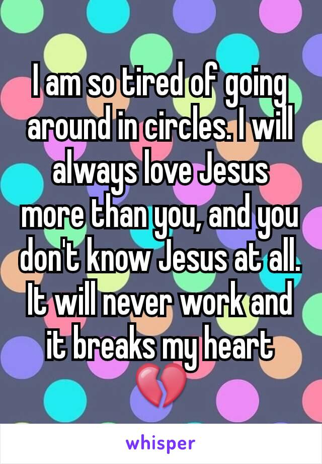 I am so tired of going around in circles. I will always love Jesus more than you, and you don't know Jesus at all. It will never work and it breaks my heart 💔