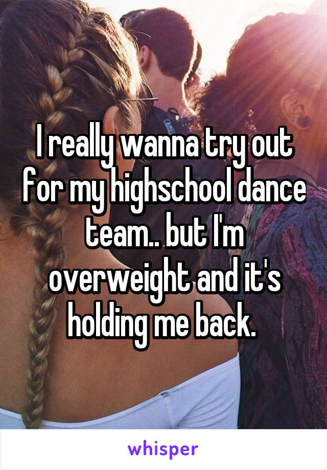 I really wanna try out for my highschool dance team.. but I'm overweight and it's holding me back.