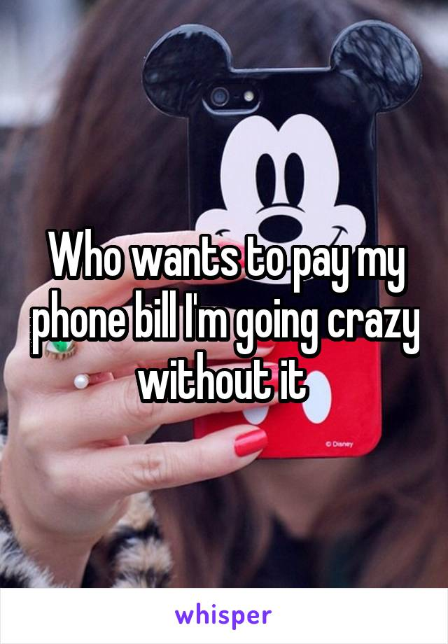 Who wants to pay my phone bill I'm going crazy without it