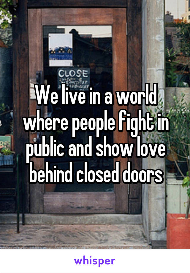 We live in a world where people fight in public and show love behind closed doors