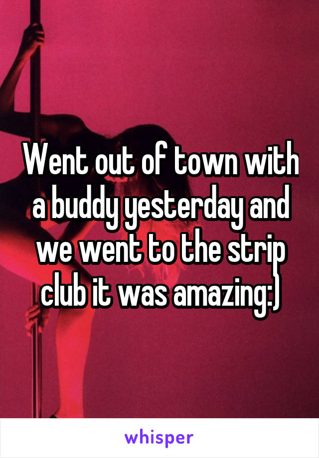 Went out of town with a buddy yesterday and we went to the strip club it was amazing:)