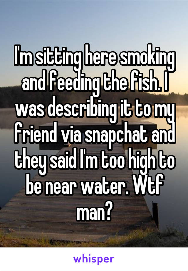 I'm sitting here smoking and feeding the fish. I was describing it to my friend via snapchat and they said I'm too high to be near water. Wtf man?