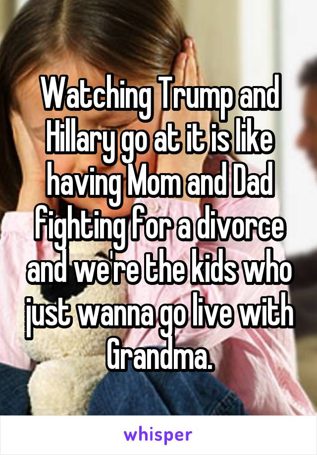 Watching Trump and Hillary go at it is like having Mom and Dad fighting for a divorce and we're the kids who just wanna go live with Grandma.