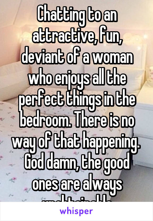 Chatting to an attractive, fun, deviant of a woman who enjoys all the perfect things in the bedroom. There is no way of that happening.  God damn, the good ones are always unobtainable