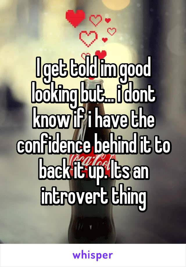 I get told im good looking but... i dont know if i have the confidence behind it to back it up. Its an introvert thing