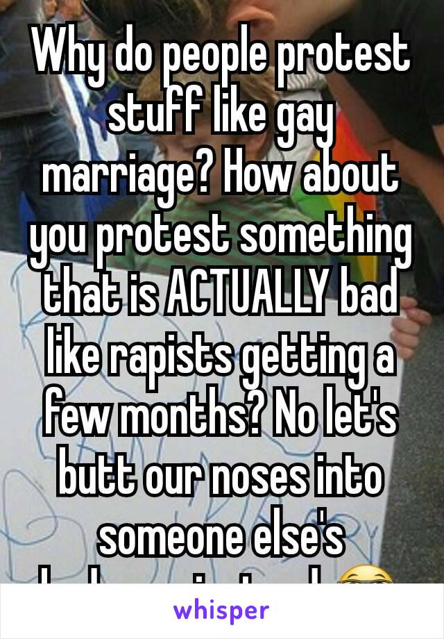 Why do people protest stuff like gay marriage? How about you protest something that is ACTUALLY bad like rapists getting a few months? No let's butt our noses into someone else's bedroom instead 🤓
