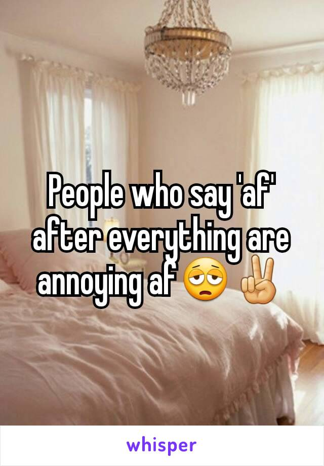 People who say 'af' after everything are annoying af😩✌