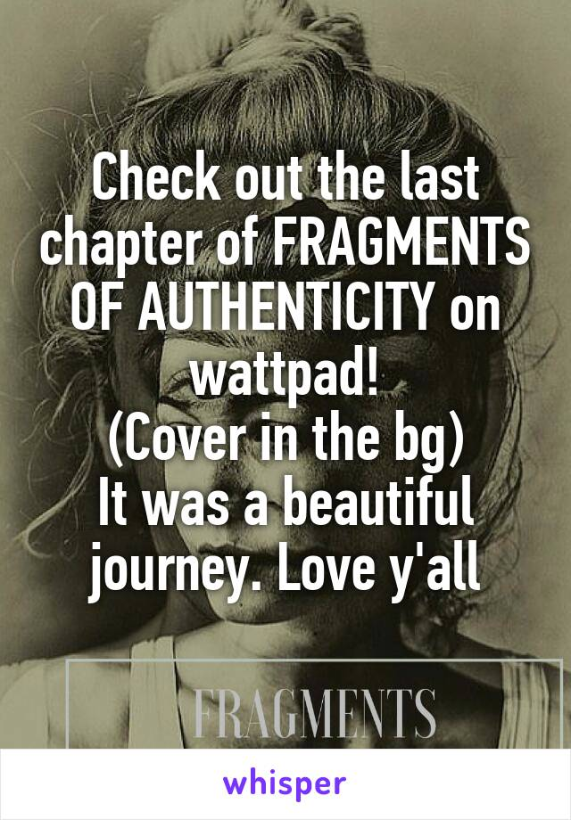 Check out the last chapter of FRAGMENTS OF AUTHENTICITY on wattpad! (Cover in the bg) It was a beautiful journey. Love y'all