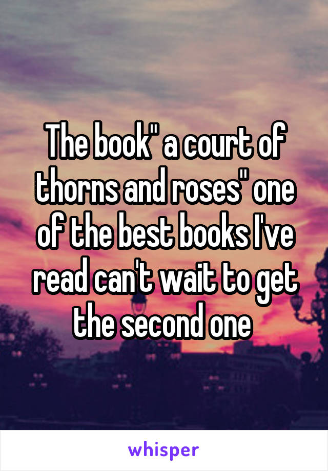 "The book"" a court of thorns and roses"" one of the best books I've read can't wait to get the second one"