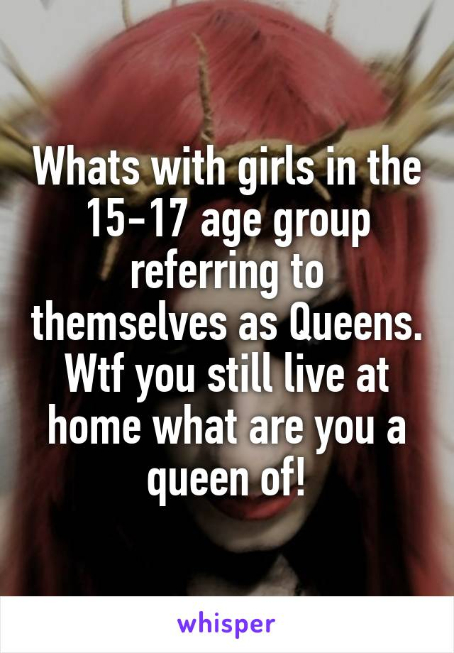 Whats with girls in the 15-17 age group referring to themselves as Queens. Wtf you still live at home what are you a queen of!