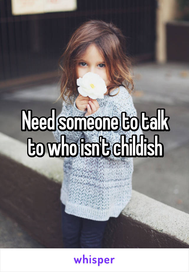 Need someone to talk to who isn't childish