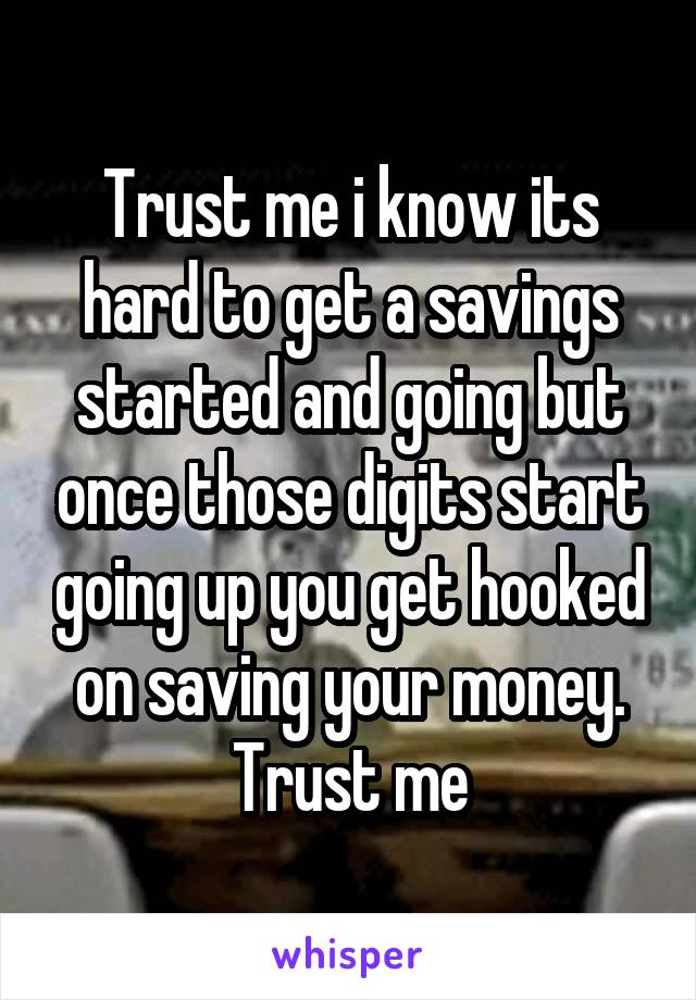 Trust me i know its hard to get a savings started and going but once those digits start going up you get hooked on saving your money. Trust me